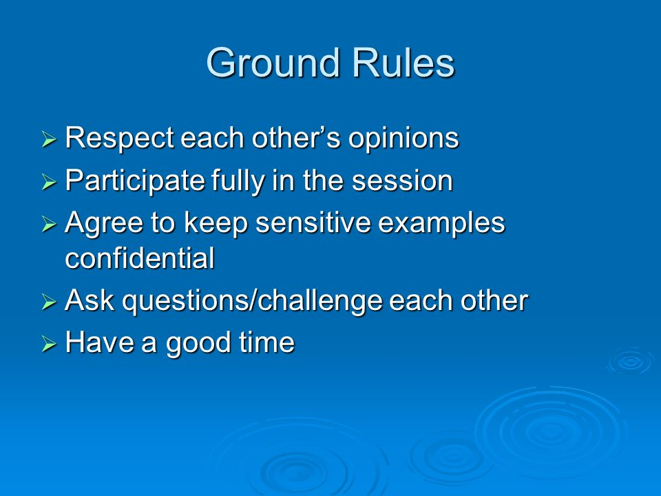 Ground Rules Respect each other's opinions