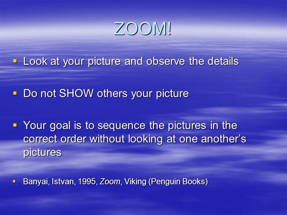 ZOOM! Look at your picture and observe the details