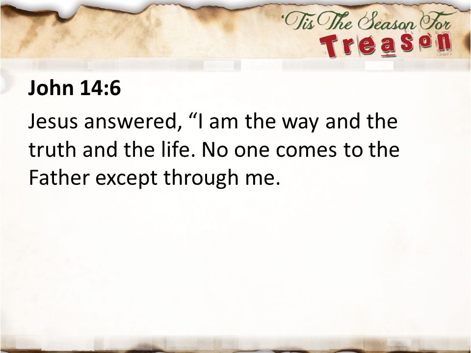 John 14:6 Jesus answered, I am the way and the truth and the life. No one comes to the Father except through me.