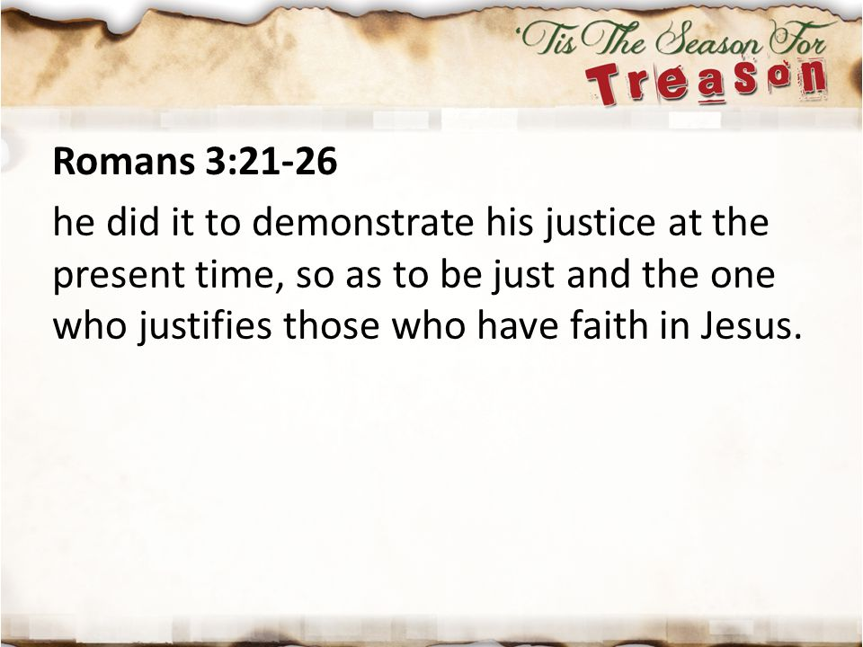 Romans 3:21-26 he did it to demonstrate his justice at the present time, so as to be just and the one who justifies those who have faith in Jesus.