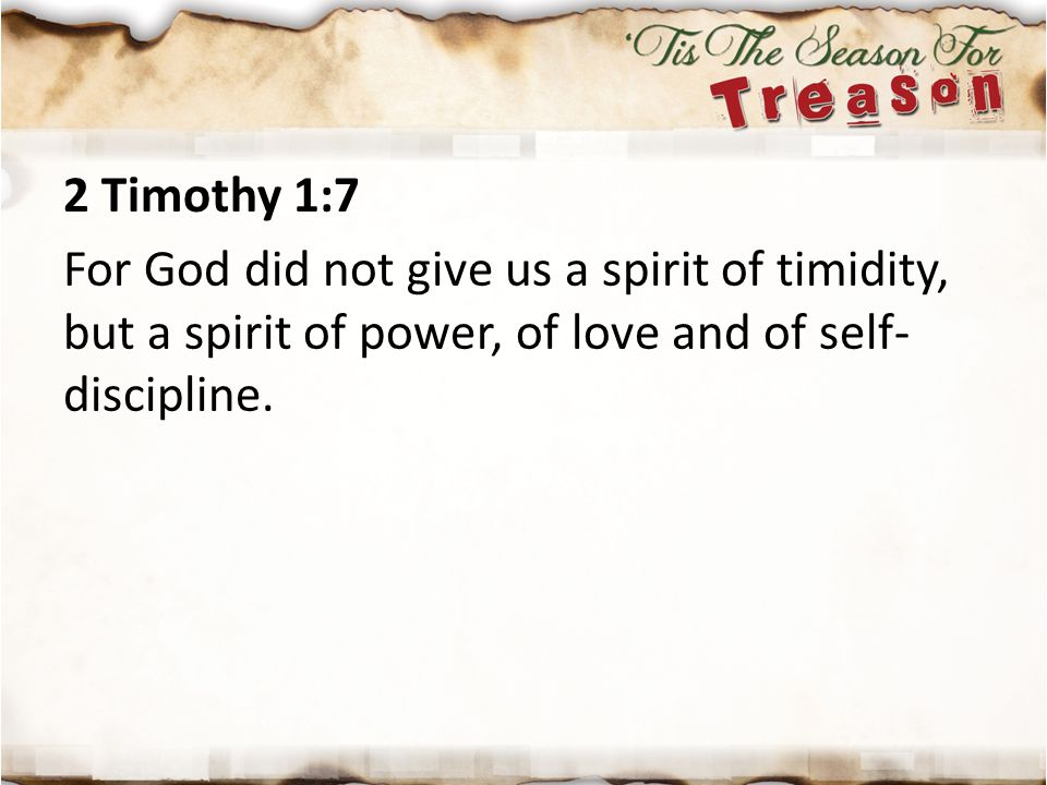 2 Timothy 1:7 For God did not give us a spirit of timidity, but a spirit of power, of love and of self-discipline.