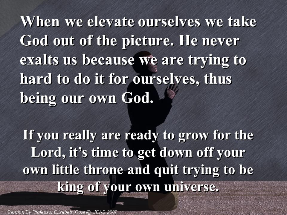 When we elevate ourselves we take God out of the picture