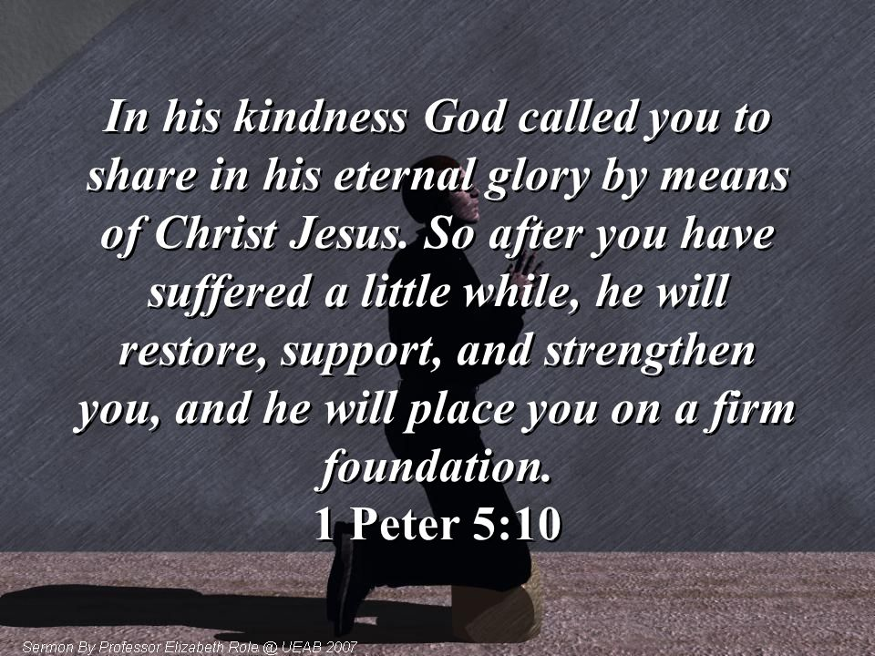 In his kindness God called you to share in his eternal glory by means of Christ Jesus.