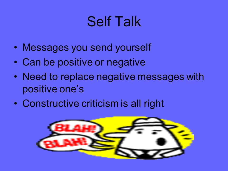 Self Talk Messages you send yourself Can be positive or negative