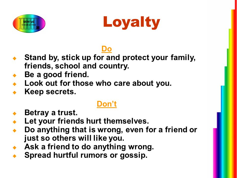 Loyalty Do. Stand by, stick up for and protect your family, friends, school and country. Be a good friend.