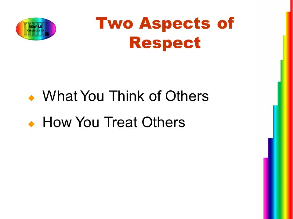 Two Aspects of Respect What You Think of Others How You Treat Others