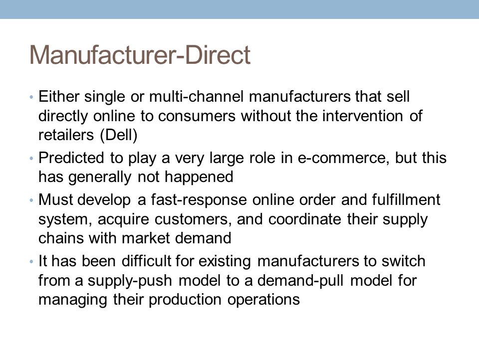 Manufacturer-Direct Either single or multi-channel manufacturers that sell directly online to consumers without the intervention of retailers (Dell)