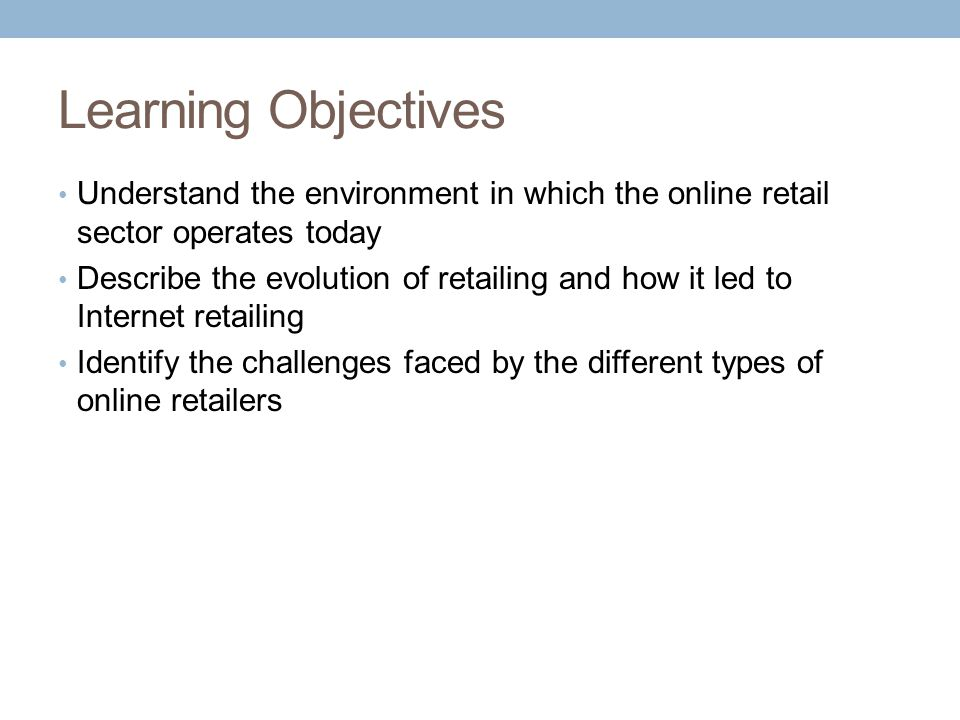 Learning Objectives Understand the environment in which the online retail sector operates today.