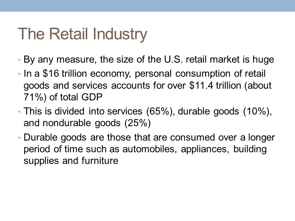 The Retail Industry By any measure, the size of the U.S. retail market is huge.