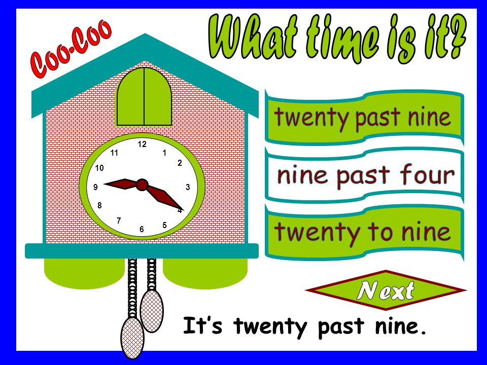 What time is it Coo-Coo It's twenty past nine. twenty past nine