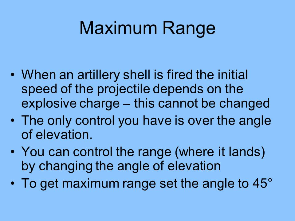 Maximum Range When an artillery shell is fired the initial speed of the projectile depends on the explosive charge – this cannot be changed.