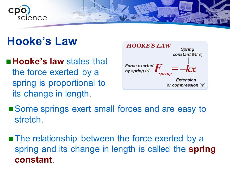 Hooke's Law Hooke's law states that the force exerted by a spring is proportional to its change in length.