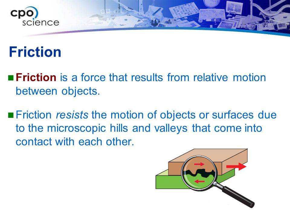 Friction Friction is a force that results from relative motion between objects.
