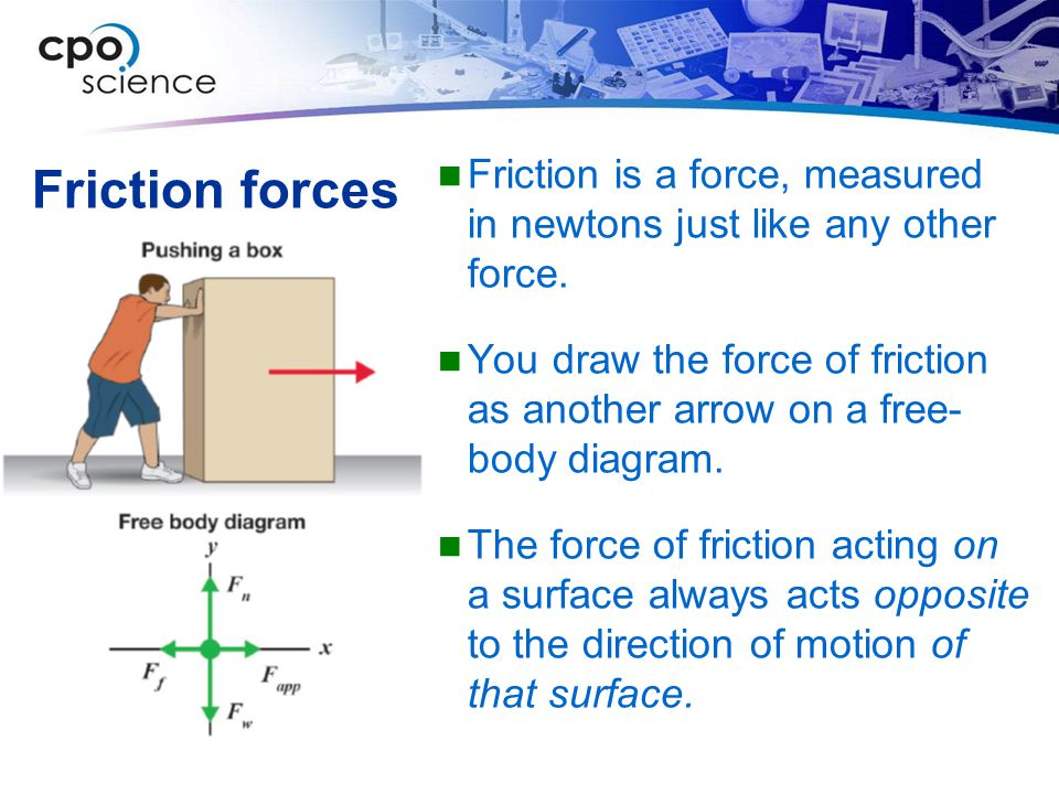 Friction is a force, measured in newtons just like any other force.