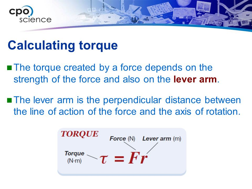 Calculating torque The torque created by a force depends on the strength of the force and also on the lever arm.