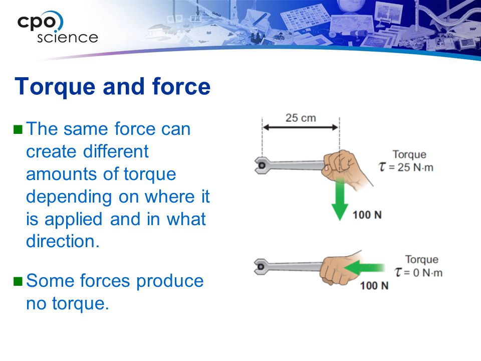 Torque and force The same force can create different amounts of torque depending on where it is applied and in what direction.
