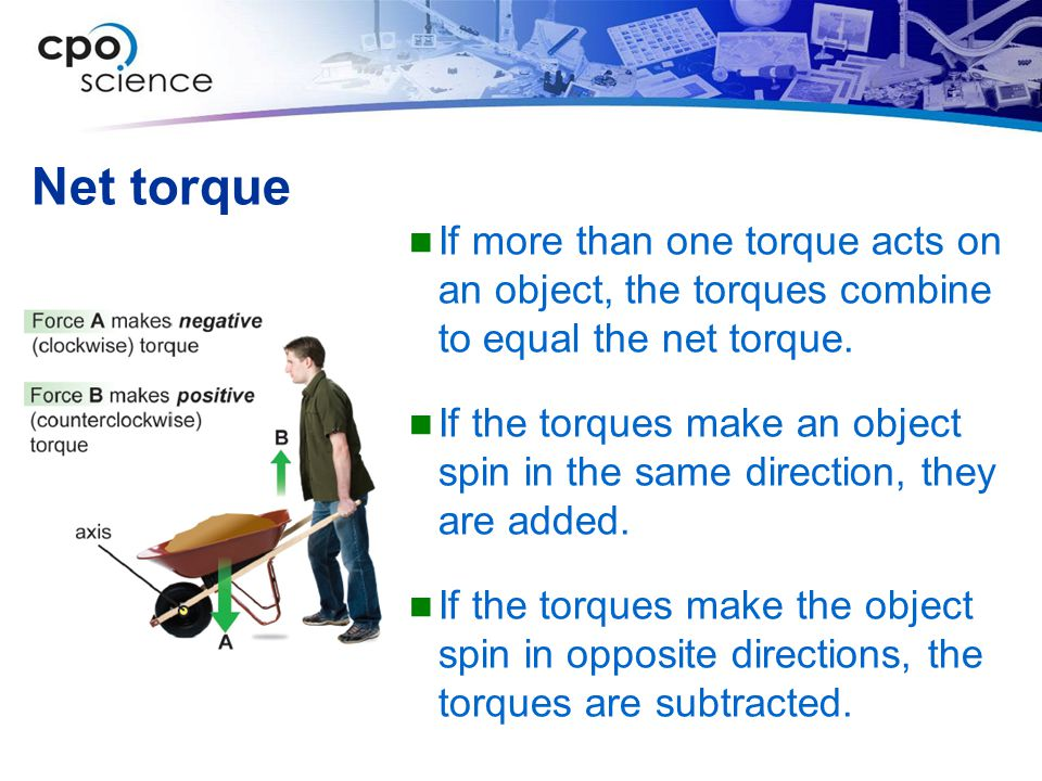 Net torque If more than one torque acts on an object, the torques combine to equal the net torque.