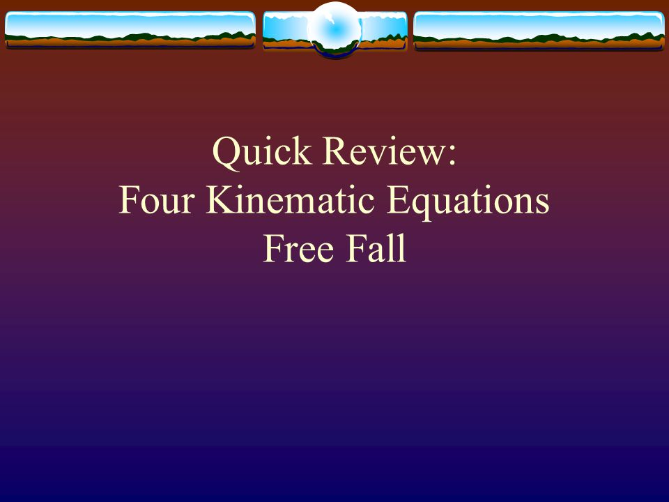 Quick Review: Four Kinematic Equations Free Fall