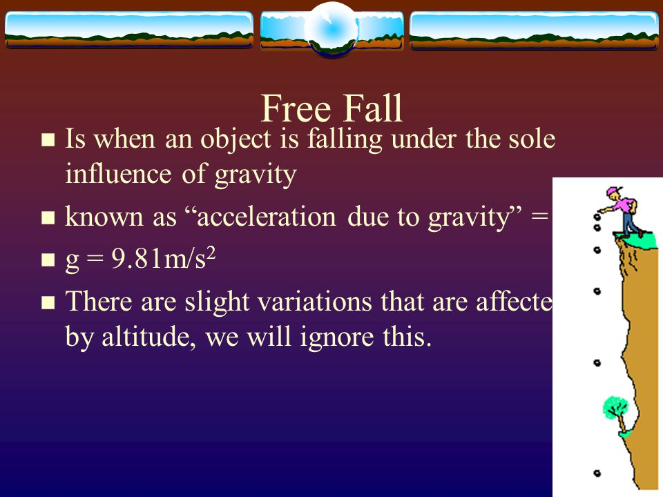 Free Fall Is when an object is falling under the sole influence of gravity. known as acceleration due to gravity = g.