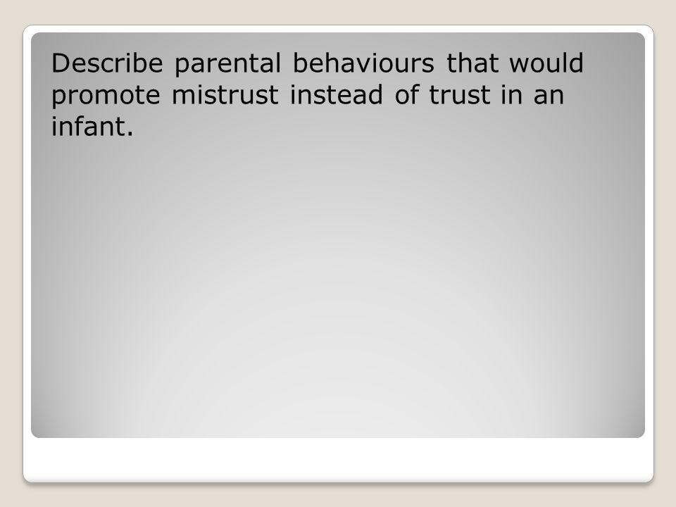 Describe parental behaviours that would promote mistrust instead of trust in an infant.