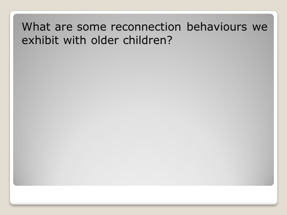 What are some reconnection behaviours we exhibit with older children