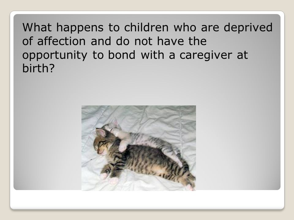What happens to children who are deprived of affection and do not have the opportunity to bond with a caregiver at birth