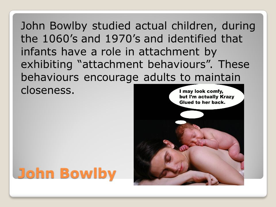 John Bowlby studied actual children, during the 1060's and 1970's and identified that infants have a role in attachment by exhibiting attachment behaviours . These behaviours encourage adults to maintain closeness.