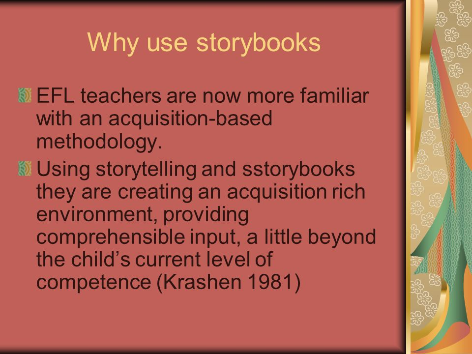 Why use storybooks EFL teachers are now more familiar with an acquisition-based methodology.