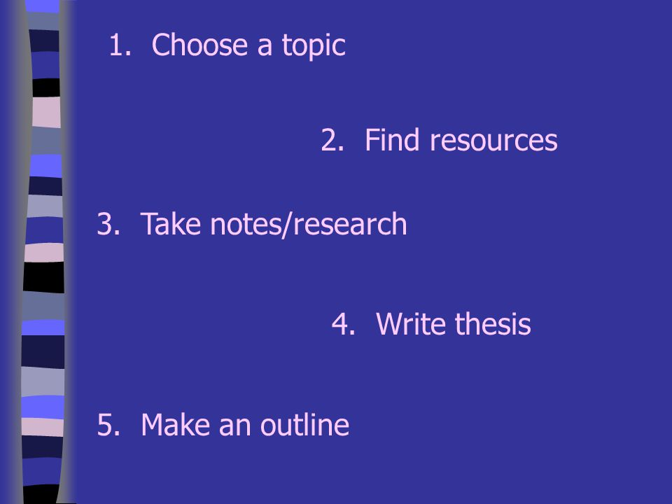 1. Choose a topic 2. Find resources 3. Take notes/research 4. Write thesis 5. Make an outline