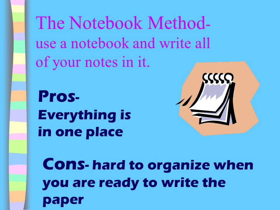 The Notebook Method- use a notebook and write all of your notes in it.
