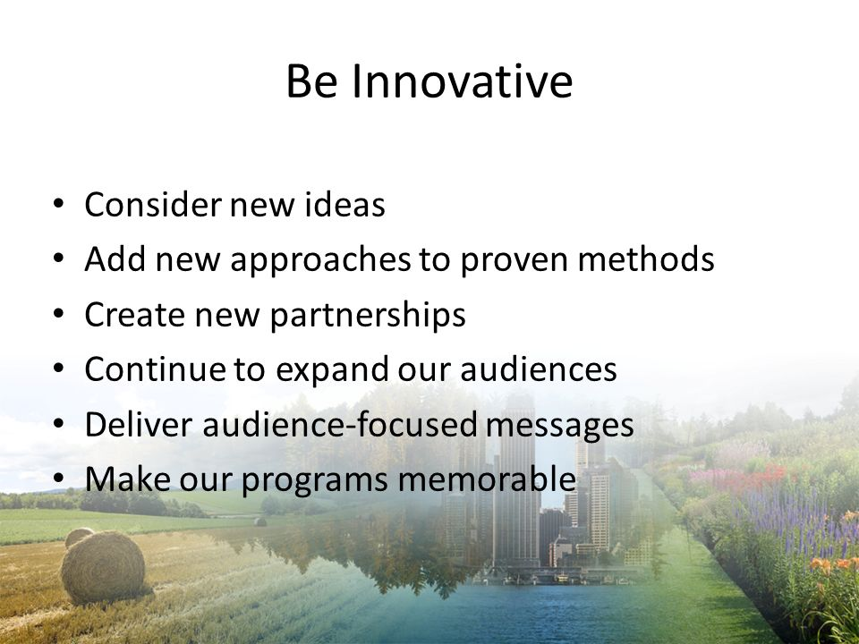 Be Innovative Consider new ideas Add new approaches to proven methods