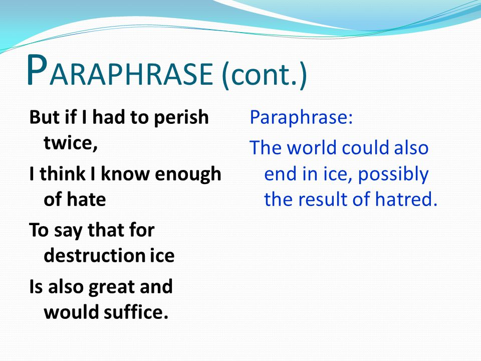 PARAPHRASE (cont.) But if I had to perish twice, I think I know enough of hate To say that for destruction ice Is also great and would suffice.