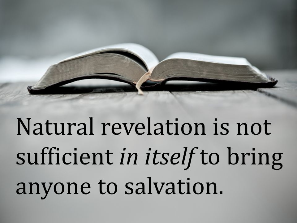Natural revelation is not sufficient in itself to bring anyone to salvation.