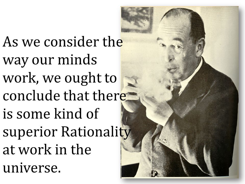 As we consider the way our minds work, we ought to conclude that there is some kind of superior Rationality at work in the universe.