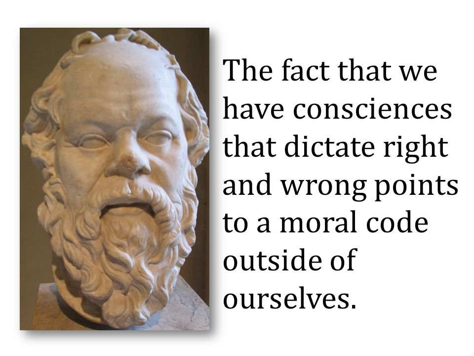 The fact that we have consciences that dictate right and wrong points to a moral code outside of ourselves.