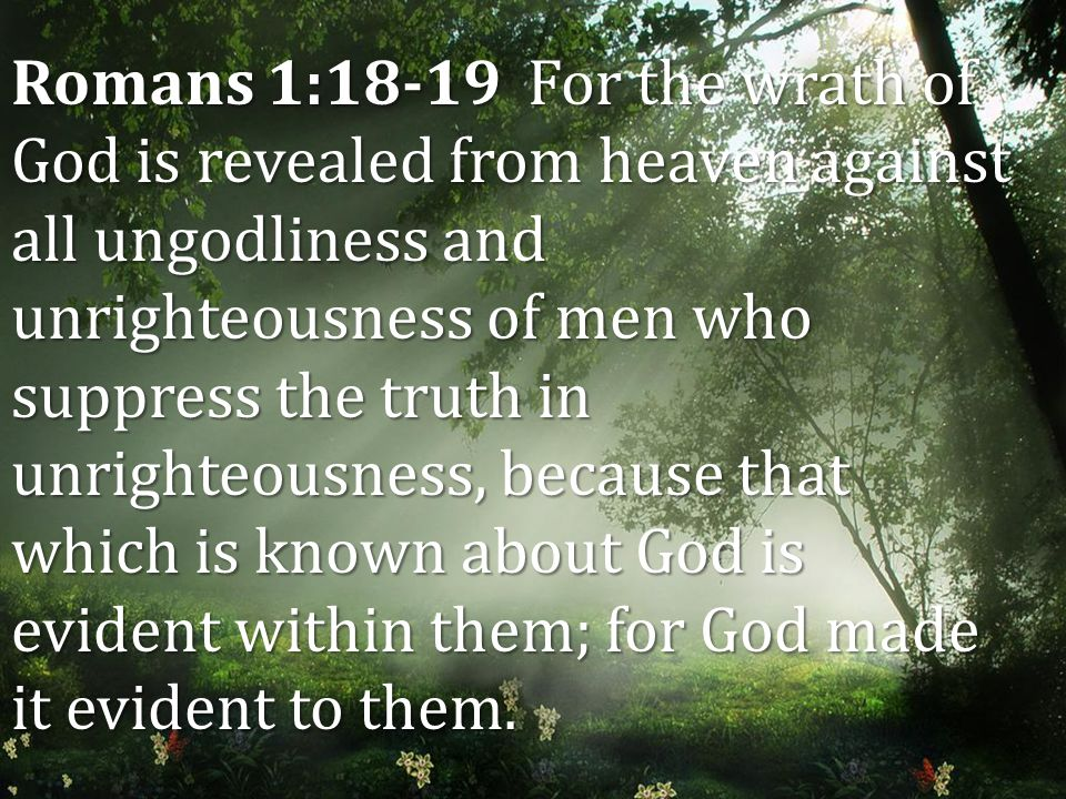 Romans 1:18-19 For the wrath of God is revealed from heaven against all ungodliness and unrighteousness of men who suppress the truth in unrighteousness, because that which is known about God is evident within them; for God made it evident to them.
