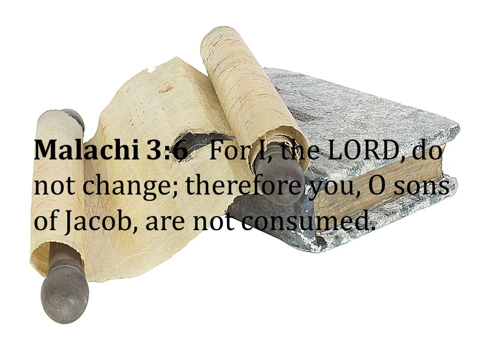 Malachi 3:6 For I, the LORD, do not change; therefore you, O sons of Jacob, are not consumed.
