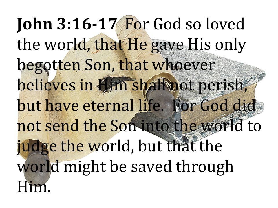 John 3:16-17 For God so loved the world, that He gave His only begotten Son, that whoever believes in Him shall not perish, but have eternal life.