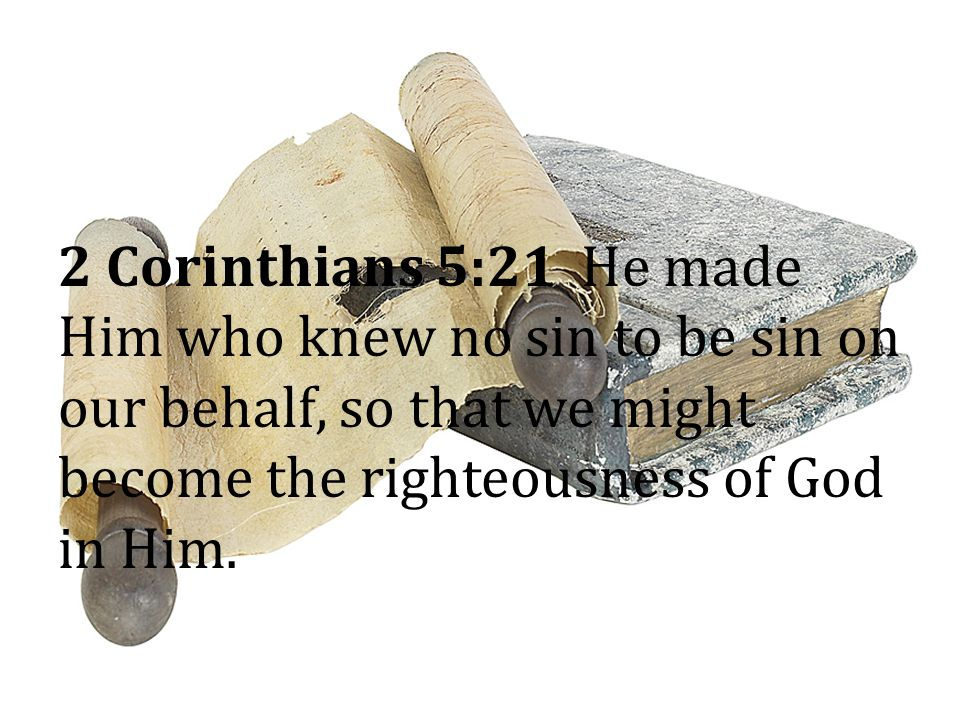 2 Corinthians 5:21 He made Him who knew no sin to be sin on our behalf, so that we might become the righteousness of God in Him.
