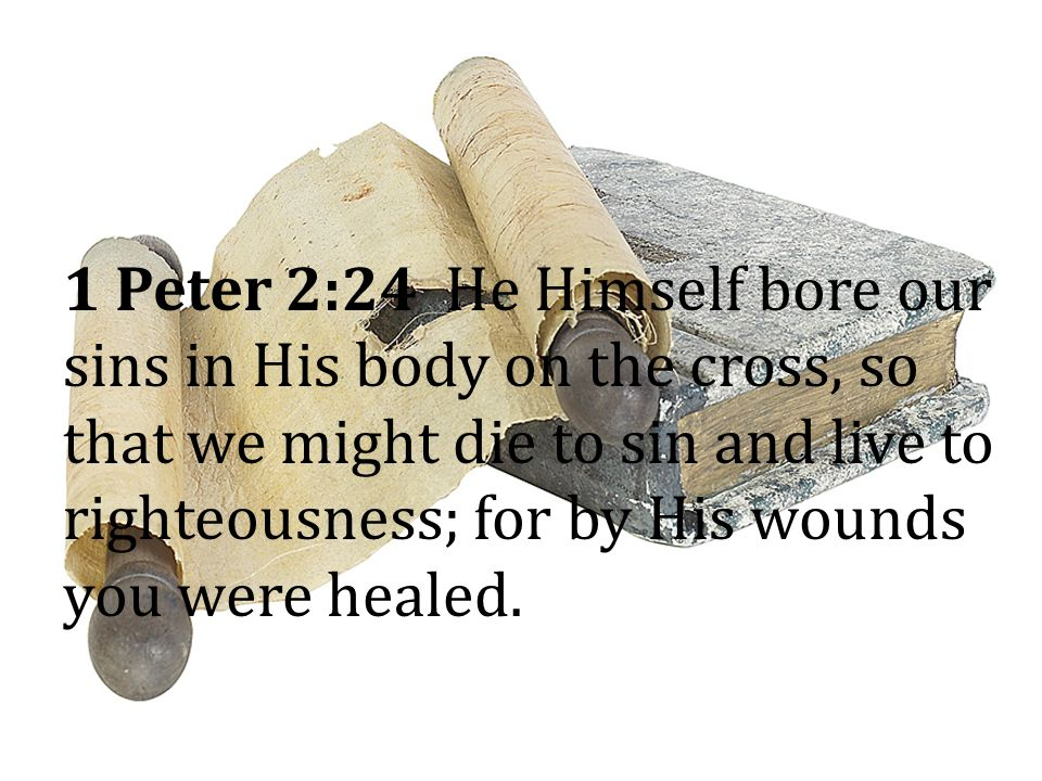 1 Peter 2:24 He Himself bore our sins in His body on the cross, so that we might die to sin and live to righteousness; for by His wounds you were healed.