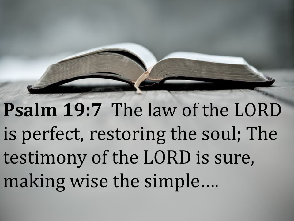 Psalm 19:7 The law of the LORD is perfect, restoring the soul; The testimony of the LORD is sure, making wise the simple….