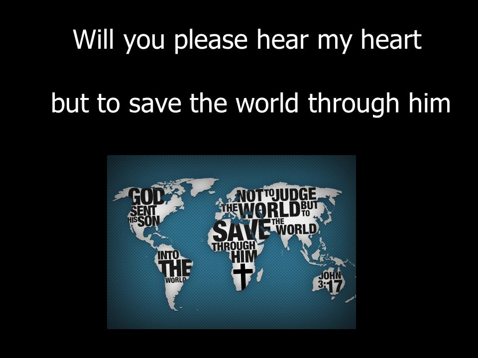 Will you please hear my heart but to save the world through him
