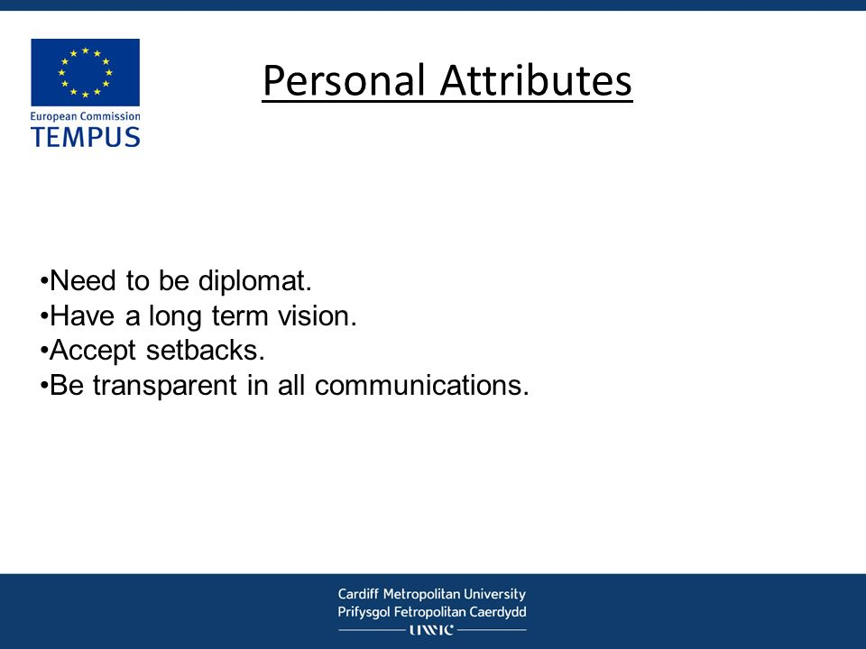Personal Attributes Need to be diplomat. Have a long term vision.