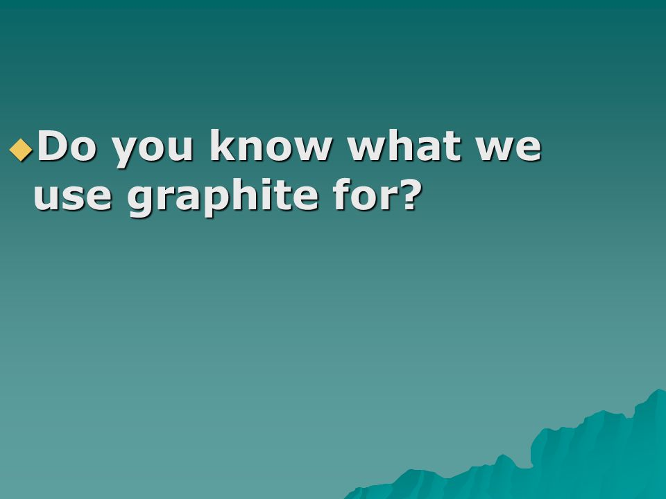 Do you know what we use graphite for