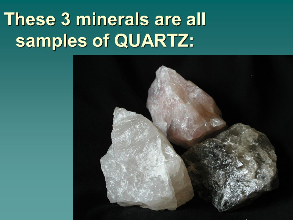 These 3 minerals are all samples of QUARTZ: