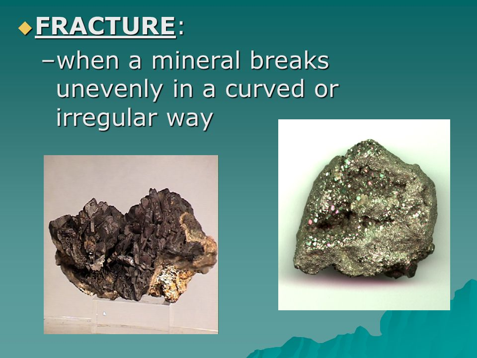 FRACTURE: when a mineral breaks unevenly in a curved or irregular way