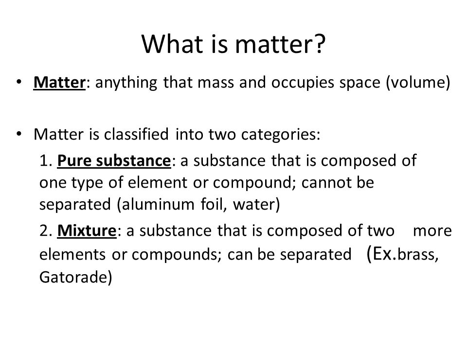 What is matter Matter: anything that mass and occupies space (volume)