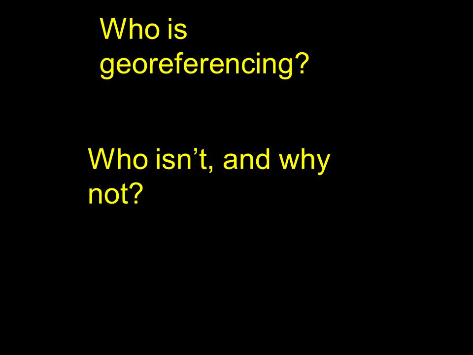 Who is georeferencing Who isn't, and why not testing slide 2