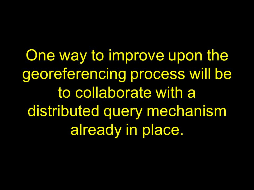 One way to improve upon the georeferencing process will be to collaborate with a distributed query mechanism already in place.