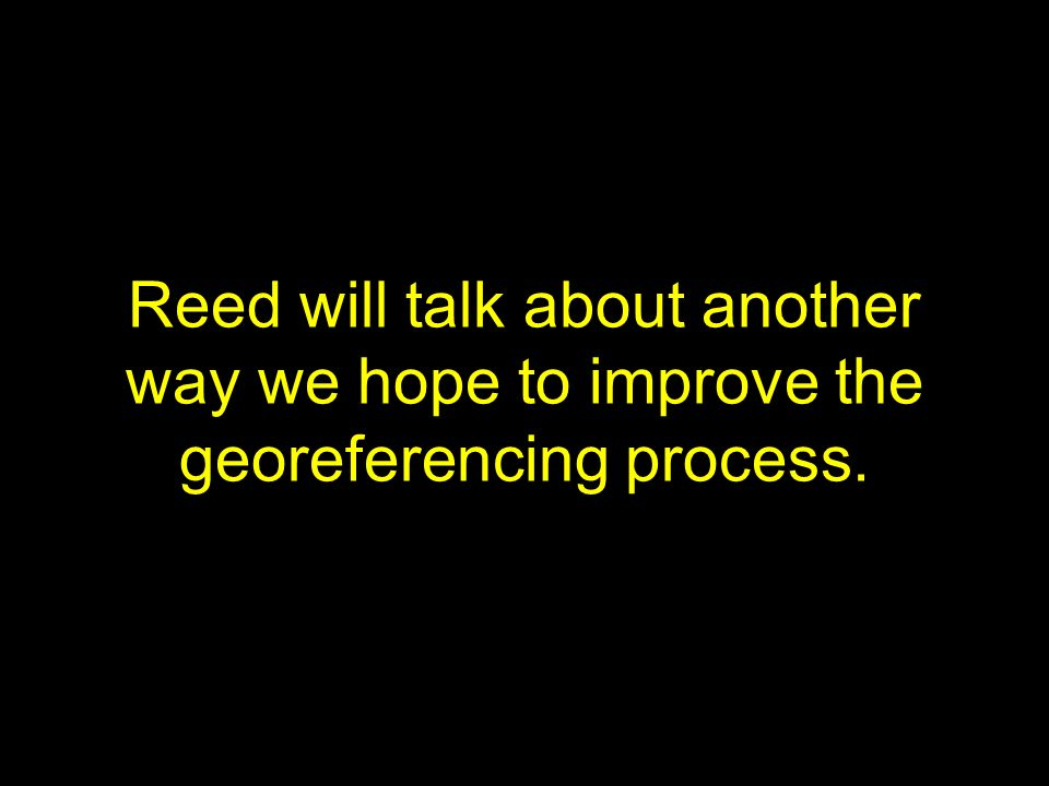 Reed will talk about another way we hope to improve the georeferencing process.